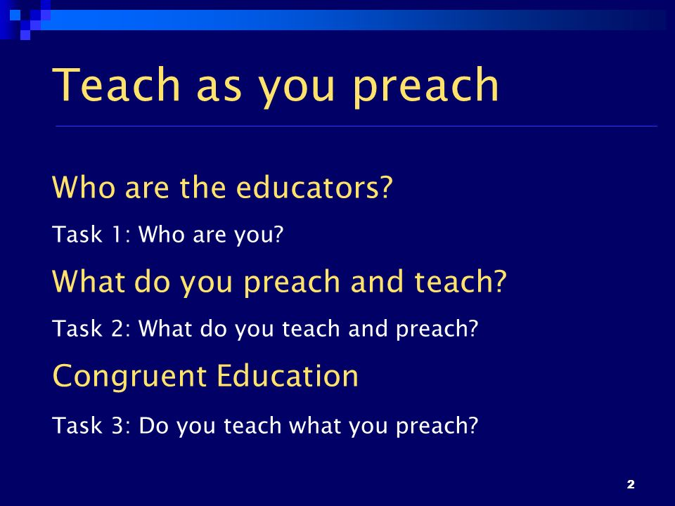 2 Teach as you preach Who are the educators? Task 1: Who are you? What do you preach and teach? Task 2: What do you teach and preach? Congruent Educat