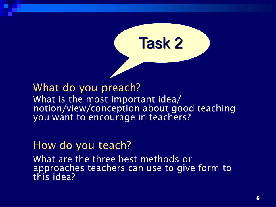 6 What do you preach? What is the most important idea/ notion/view/conception about good teaching you want to encourage in teachers? How do you teach?