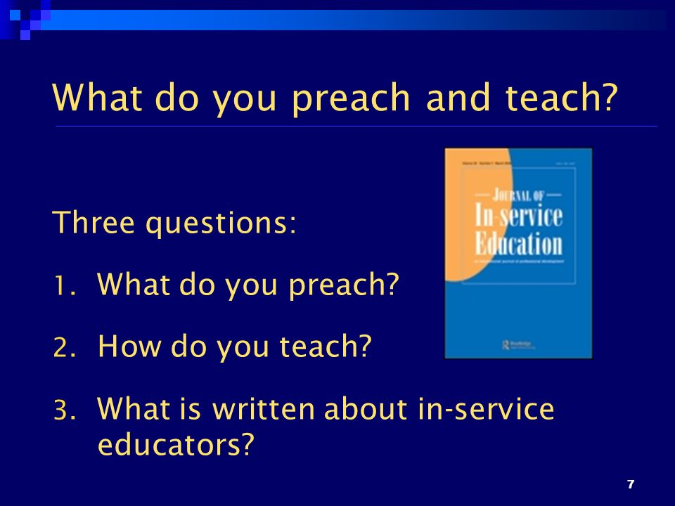 7 What do you preach and teach? Three questions: 1. What do you preach? 2. How do you teach? 3. What is written about in-service educators?