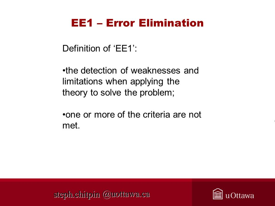 @uottawa.ca EE1 – Error Elimination steph.chitpin Definition of EE1: the detection of weaknesses and limitations when applying the theory to solve the