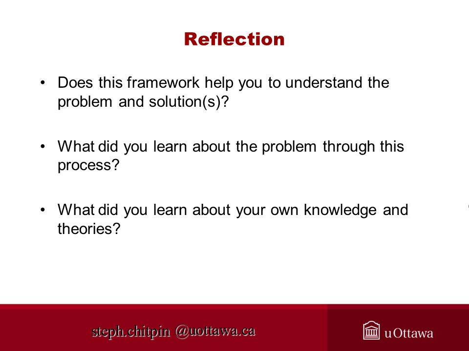 @uottawa.ca Reflection Does this framework help you to understand the problem and solution(s)? What did you learn about the problem through this proce