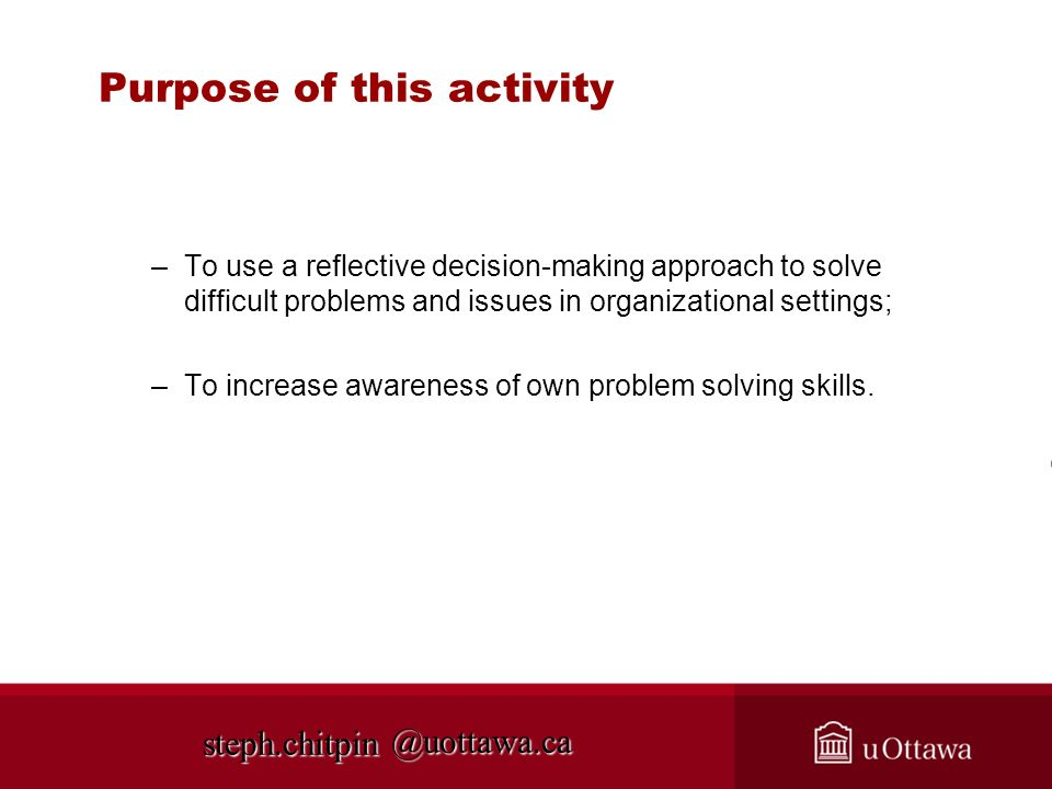 @uottawa.ca Purpose of this activity –To use a reflective decision-making approach to solve difficult problems and issues in organizational settings;