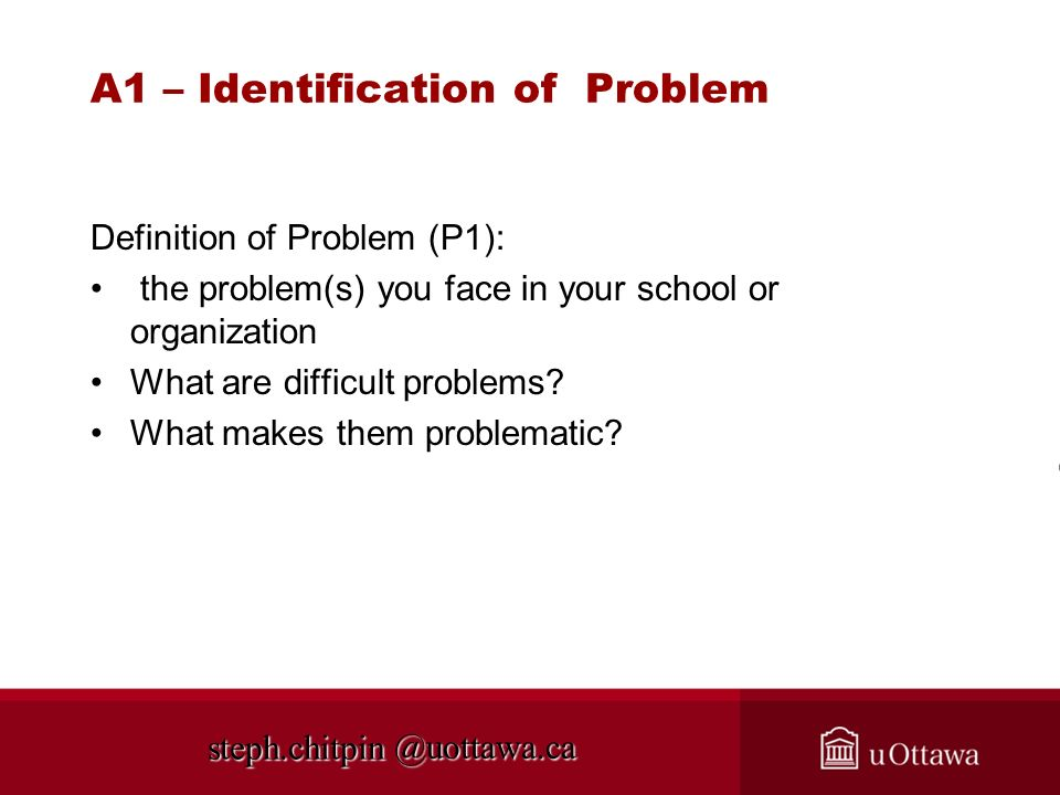 @uottawa.ca A1 – Identification of Problem Definition of Problem (P1): the problem(s) you face in your school or organization What are difficult probl