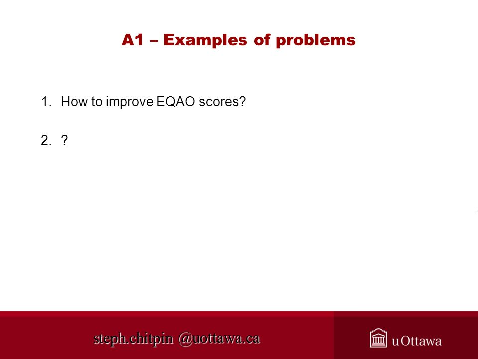 @uottawa.ca A1 – Examples of problems 1.How to improve EQAO scores? 2.? steph.chitpin