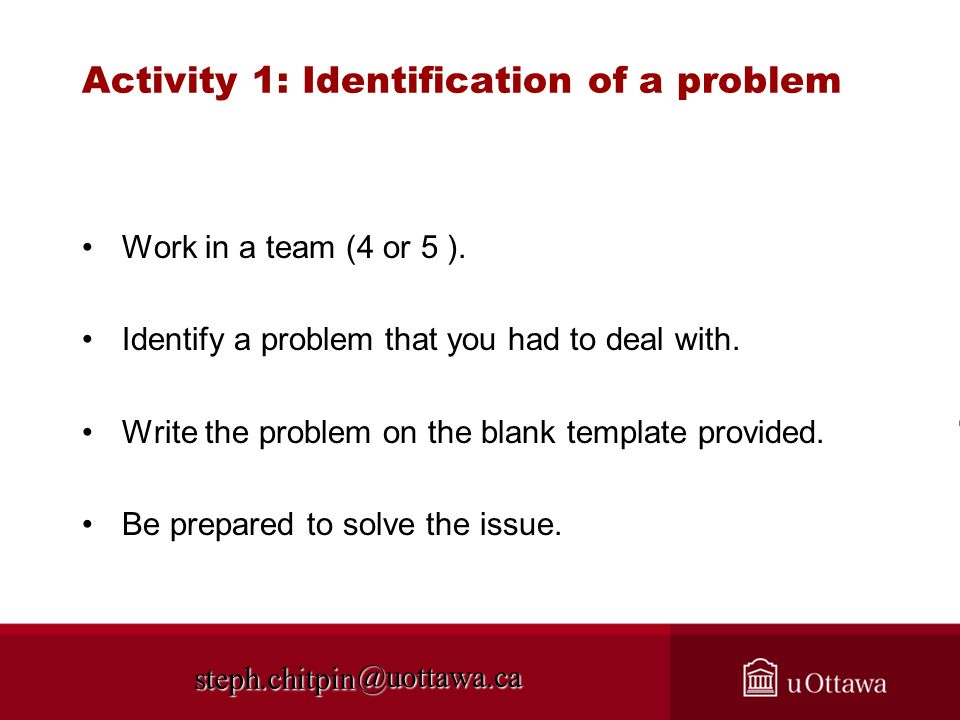 @uottawa.ca Activity 1: Identification of a problem Work in a team (4 or 5 ). Identify a problem that you had to deal with. Write the problem on the b