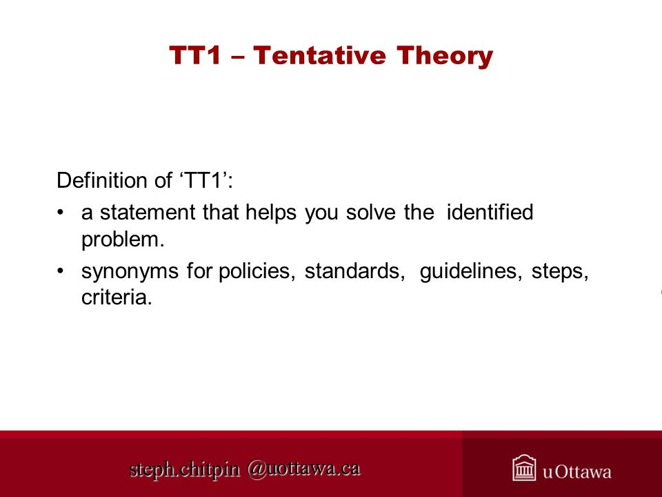 @uottawa.ca TT1 – Tentative Theory Definition of TT1: a statement that helps you solve the identified problem. synonyms for policies, standards, guide