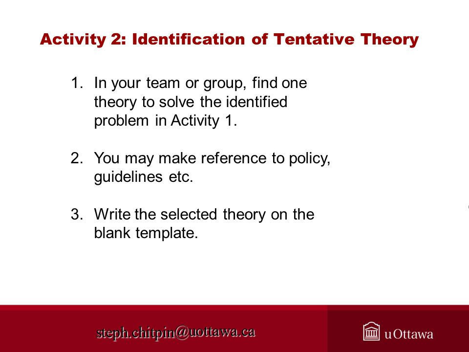 @uottawa.ca Activity 2: Identification of Tentative Theory steph.chitpin 1. 1.In your team or group, find one theory to solve the identified problem i