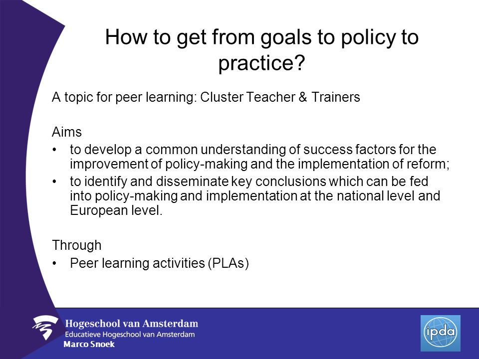 Marco Snoek A topic for peer learning: Cluster Teacher & Trainers Aims to develop a common understanding of success factors for the improvement of pol