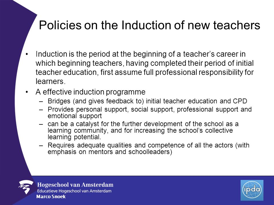 Marco Snoek Policies on the Induction of new teachers Induction is the period at the beginning of a teachers career in which beginning teachers, havin