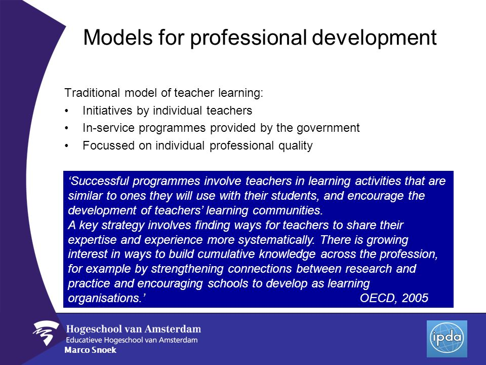 Marco Snoek Traditional model of teacher learning: Initiatives by individual teachers In-service programmes provided by the government Focussed on ind