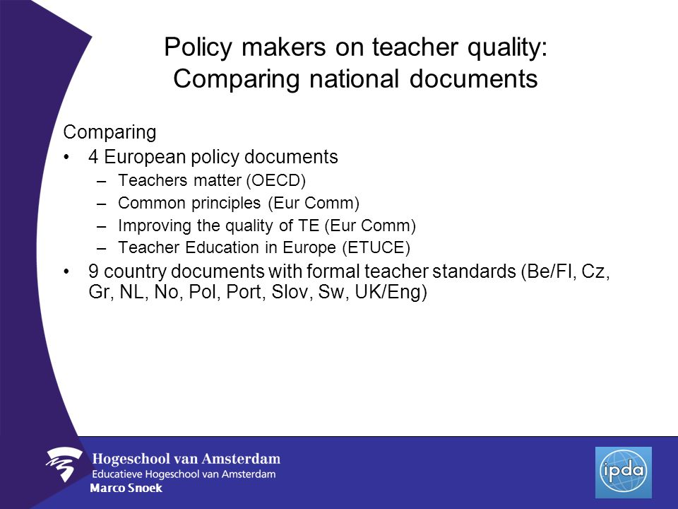 Marco Snoek Policy makers on teacher quality: Comparing national documents Comparing 4 European policy documents –Teachers matter (OECD) –Common princ