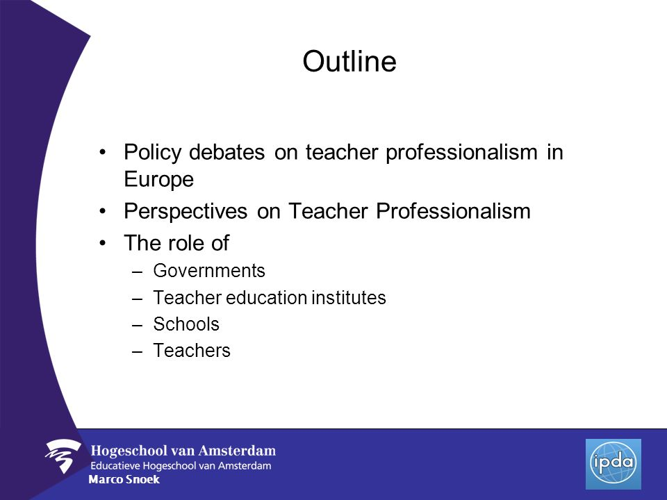 Marco Snoek Outline Policy debates on teacher professionalism in Europe Perspectives on Teacher Professionalism The role of –Governments –Teacher educ