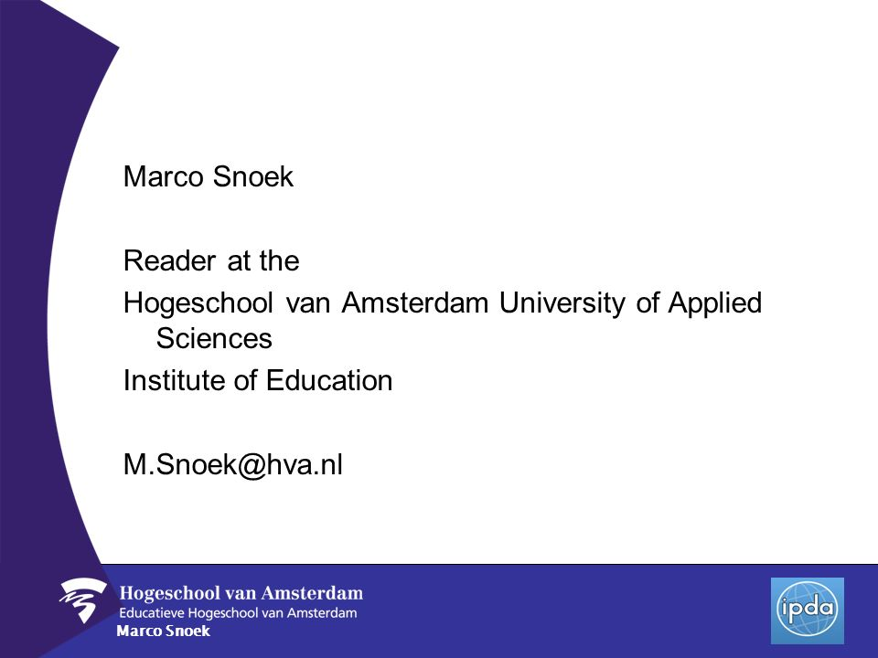 Marco Snoek Reader at the Hogeschool van Amsterdam University of Applied Sciences Institute of Education M.Snoek@hva.nl