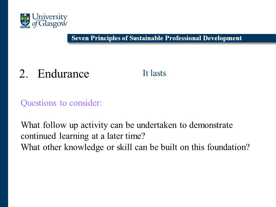 2. Endurance It lasts Seven Principles of Sustainable Professional Development Questions to consider: What follow up activity can be undertaken to dem