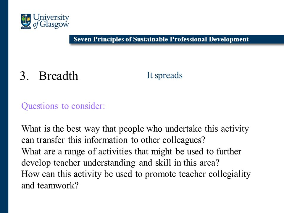 3. Breadth It spreads Seven Principles of Sustainable Professional Development Questions to consider: What is the best way that people who undertake t