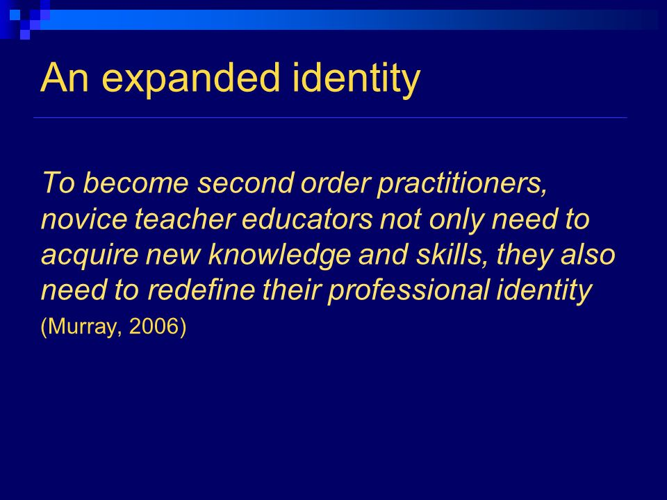 An expanded identity To become second order practitioners, novice teacher educators not only need to acquire new knowledge and skills, they also need to redefine their professional identity (Murray, 2006)