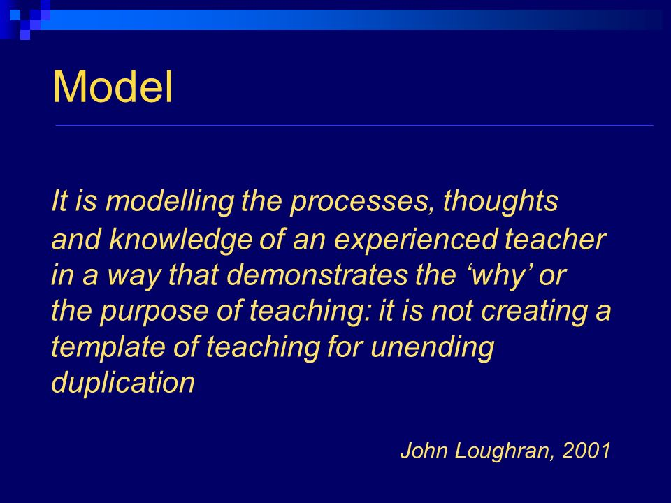 Model It is modelling the processes, thoughts and knowledge of an experienced teacher in a way that demonstrates the why or the purpose of teaching: it is not creating a template of teaching for unending duplication John Loughran, 2001