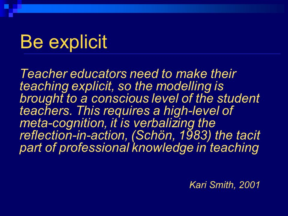 Be explicit Teacher educators need to make their teaching explicit, so the modelling is brought to a conscious level of the student teachers.