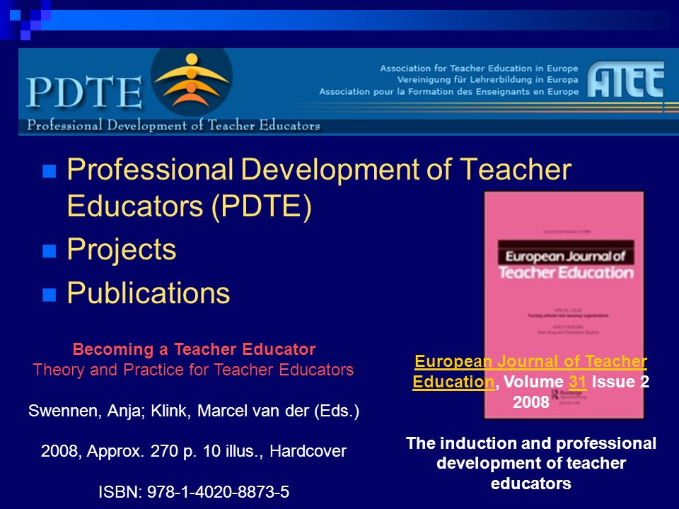 Professional Development of Teacher Educators (PDTE) Projects Publications European Journal of Teacher EducationEuropean Journal of Teacher Education, Volume 31 Issue 2 200831 The induction and professional development of teacher educators Becoming a Teacher Educator Theory and Practice for Teacher Educators Swennen, Anja; Klink, Marcel van der (Eds.) 2008, Approx.