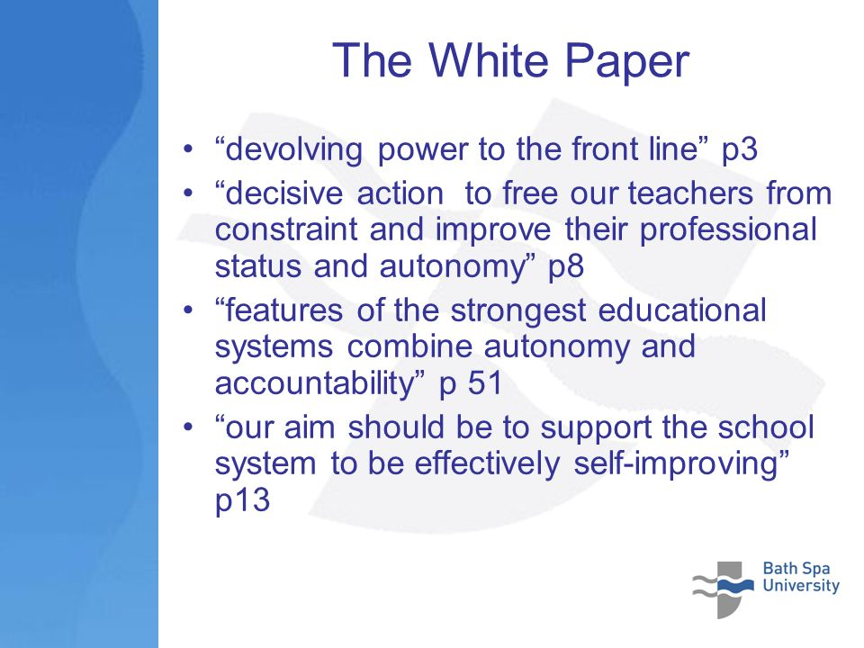 The White Paper devolving power to the front line p3 decisive action to free our teachers from constraint and improve their professional status and autonomy p8 features of the strongest educational systems combine autonomy and accountability p 51 our aim should be to support the school system to be effectively self-improving p13