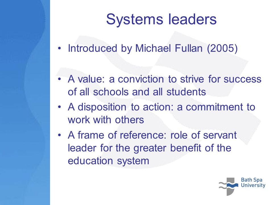 Systems leaders Introduced by Michael Fullan (2005) A value: a conviction to strive for success of all schools and all students A disposition to action: a commitment to work with others A frame of reference: role of servant leader for the greater benefit of the education system