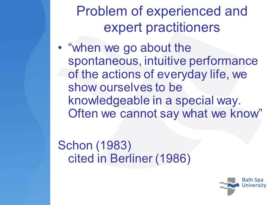 Problem of experienced and expert practitioners when we go about the spontaneous, intuitive performance of the actions of everyday life, we show ourselves to be knowledgeable in a special way.