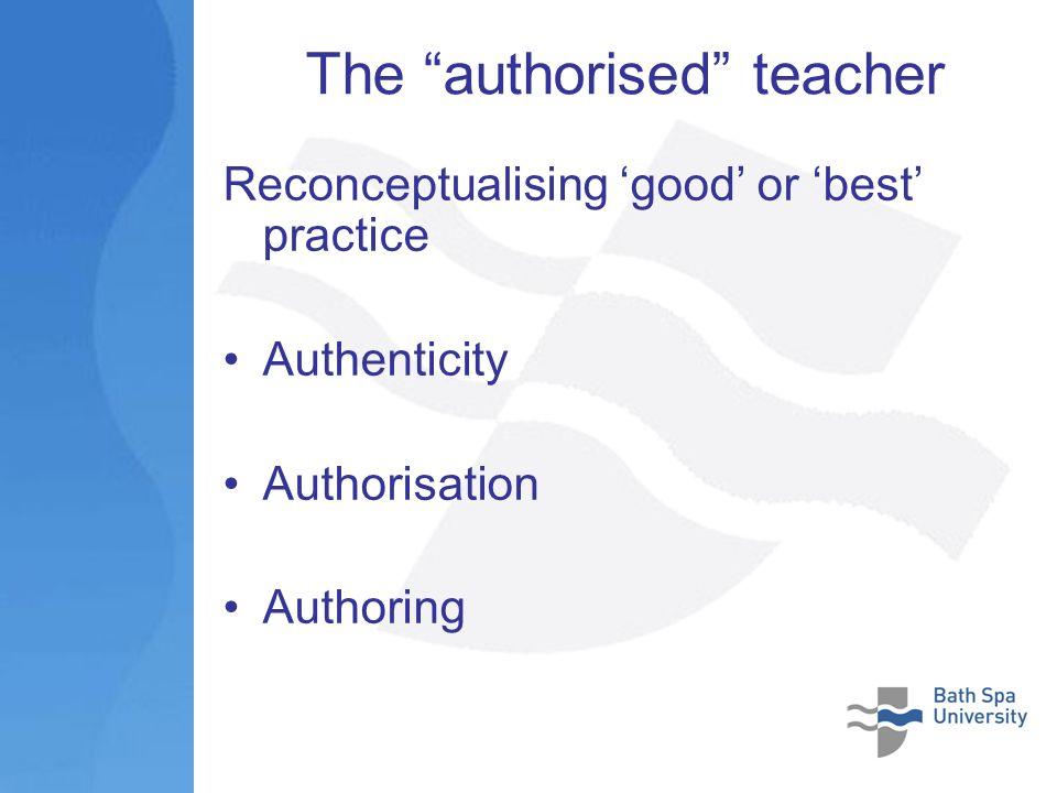 The authorised teacher Reconceptualising good or best practice Authenticity Authorisation Authoring