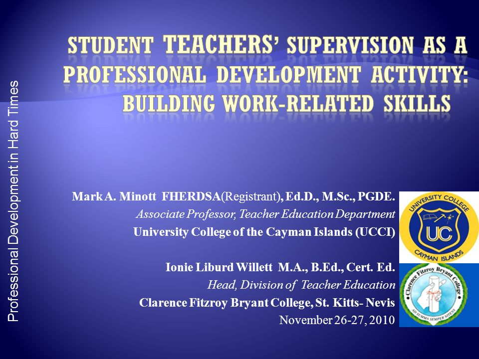 Professional Development in Hard Times Mark A. Minott FHERDSA(Registrant), Ed.D., M.Sc., PGDE. Associate Professor, Teacher Education Department Unive