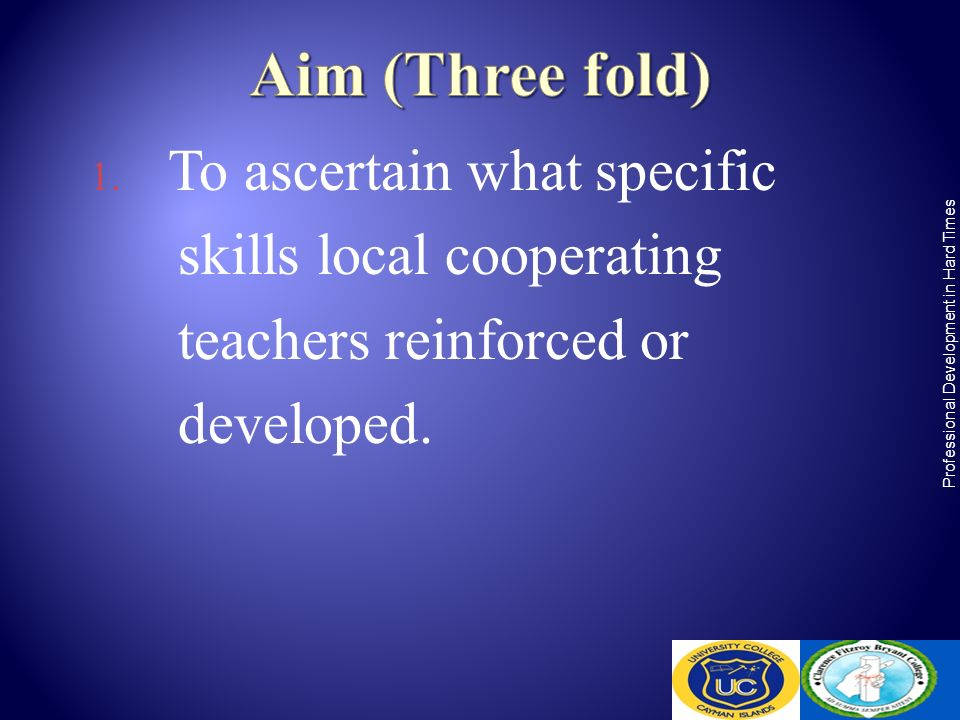 1. To ascertain what specific skills local cooperating teachers reinforced or developed. Professional Development in Hard Times