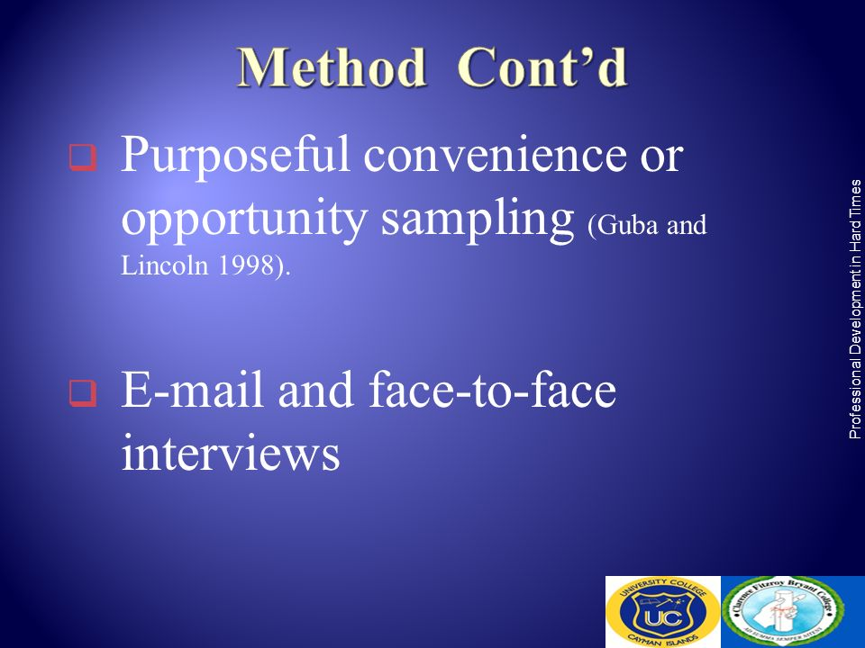 Purposeful convenience or opportunity sampling (Guba and Lincoln 1998). E-mail and face-to-face interviews Professional Development in Hard Times