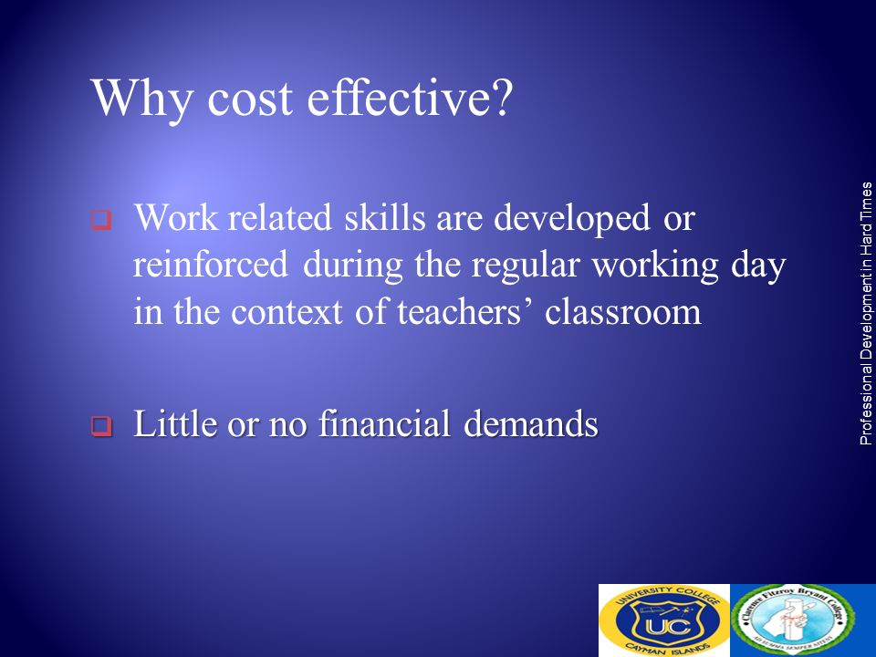 Why cost effective? Work related skills are developed or reinforced during the regular working day in the context of teachers classroom Little or no f