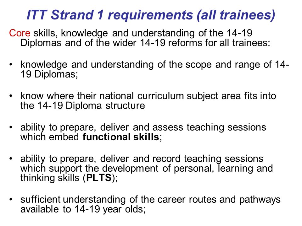 ITT Strand 1 requirements (all trainees) Core skills, knowledge and understanding of the Diplomas and of the wider reforms for all trainees: knowledge and understanding of the scope and range of Diplomas; know where their national curriculum subject area fits into the Diploma structure ability to prepare, deliver and assess teaching sessions which embed functional skills; ability to prepare, deliver and record teaching sessions which support the development of personal, learning and thinking skills (PLTS); sufficient understanding of the career routes and pathways available to year olds;