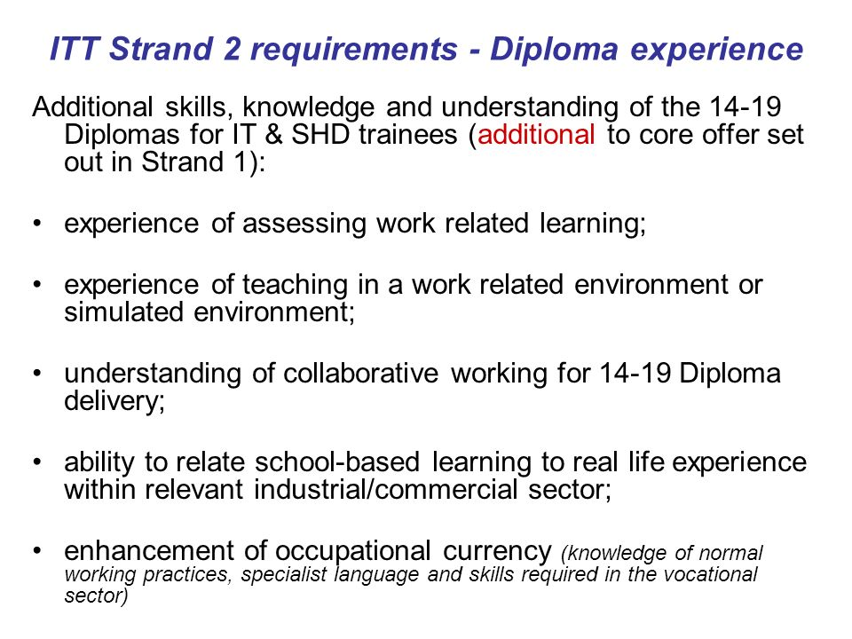 ITT Strand 2 requirements - Diploma experience Additional skills, knowledge and understanding of the Diplomas for IT & SHD trainees (additional to core offer set out in Strand 1): experience of assessing work related learning; experience of teaching in a work related environment or simulated environment; understanding of collaborative working for Diploma delivery; ability to relate school-based learning to real life experience within relevant industrial/commercial sector; enhancement of occupational currency (knowledge of normal working practices, specialist language and skills required in the vocational sector)