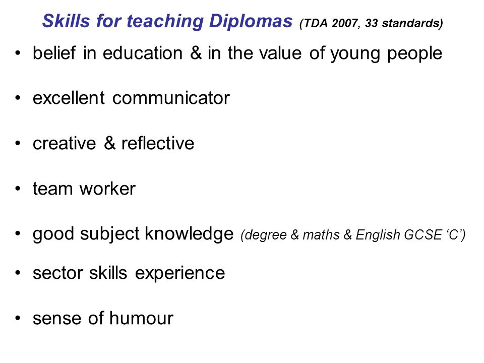 Skills for teaching Diplomas (TDA 2007, 33 standards) belief in education & in the value of young people excellent communicator creative & reflective