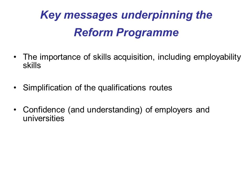 Key messages underpinning the Reform Programme The importance of skills acquisition, including employability skills Simplification of the qualifications routes Confidence (and understanding) of employers and universities