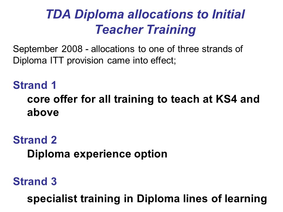 TDA Diploma allocations to Initial Teacher Training September 2008 - allocations to one of three strands of Diploma ITT provision came into effect; St
