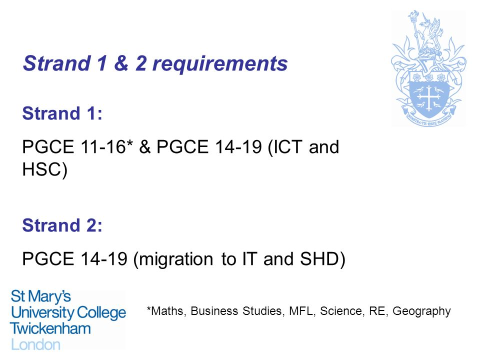 Strand 1 & 2 requirements Strand 1: PGCE 11-16* & PGCE 14-19 (ICT and HSC) Strand 2: PGCE 14-19 (migration to IT and SHD) *Maths, Business Studies, MF