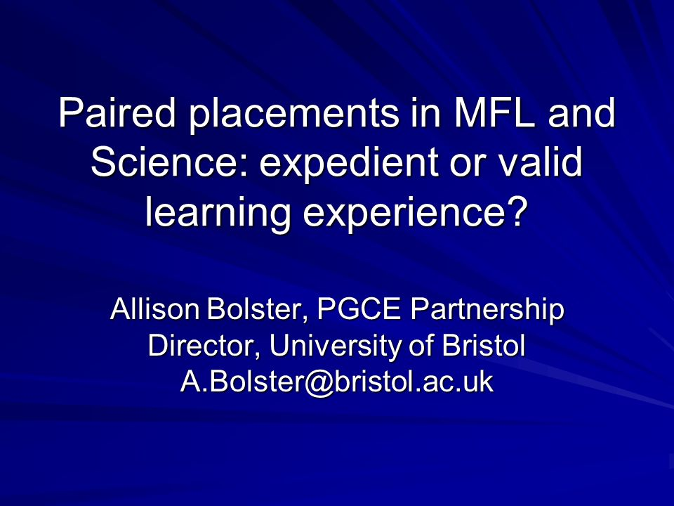 Paired placements in MFL and Science: expedient or valid learning experience? Allison Bolster, PGCE Partnership Director, University of Bristol A.Bols