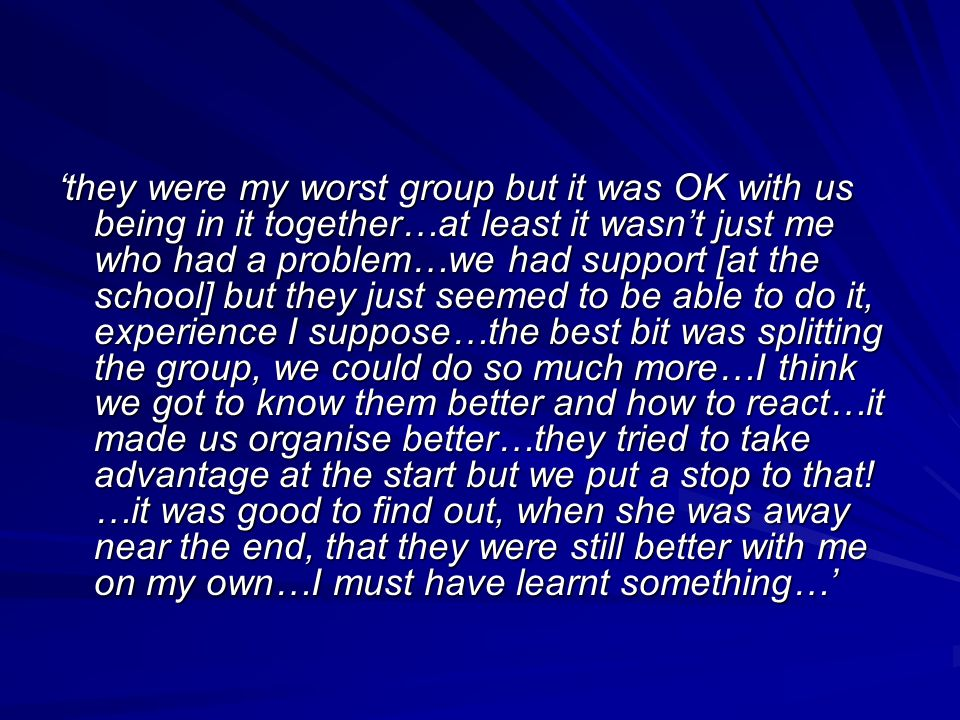 they were my worst group but it was OK with us being in it together…at least it wasnt just me who had a problem…we had support [at the school] but they just seemed to be able to do it, experience I suppose…the best bit was splitting the group, we could do so much more…I think we got to know them better and how to react…it made us organise better…they tried to take advantage at the start but we put a stop to that.