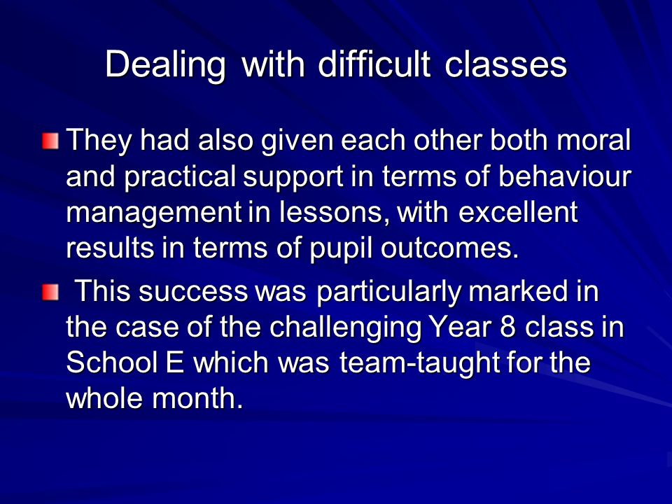 Dealing with difficult classes They had also given each other both moral and practical support in terms of behaviour management in lessons, with excel