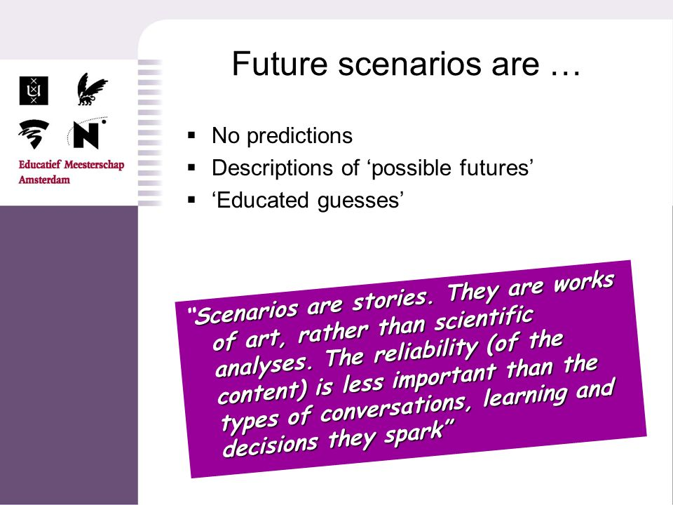 Future scenarios are … No predictions Descriptions of possible futures Educated guesses Scenarios are stories. They are works of art, rather than scie