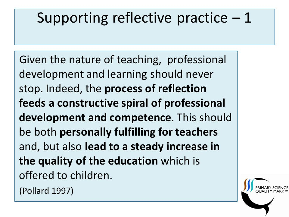Supporting reflective practice – 1 Given the nature of teaching, professional development and learning should never stop.