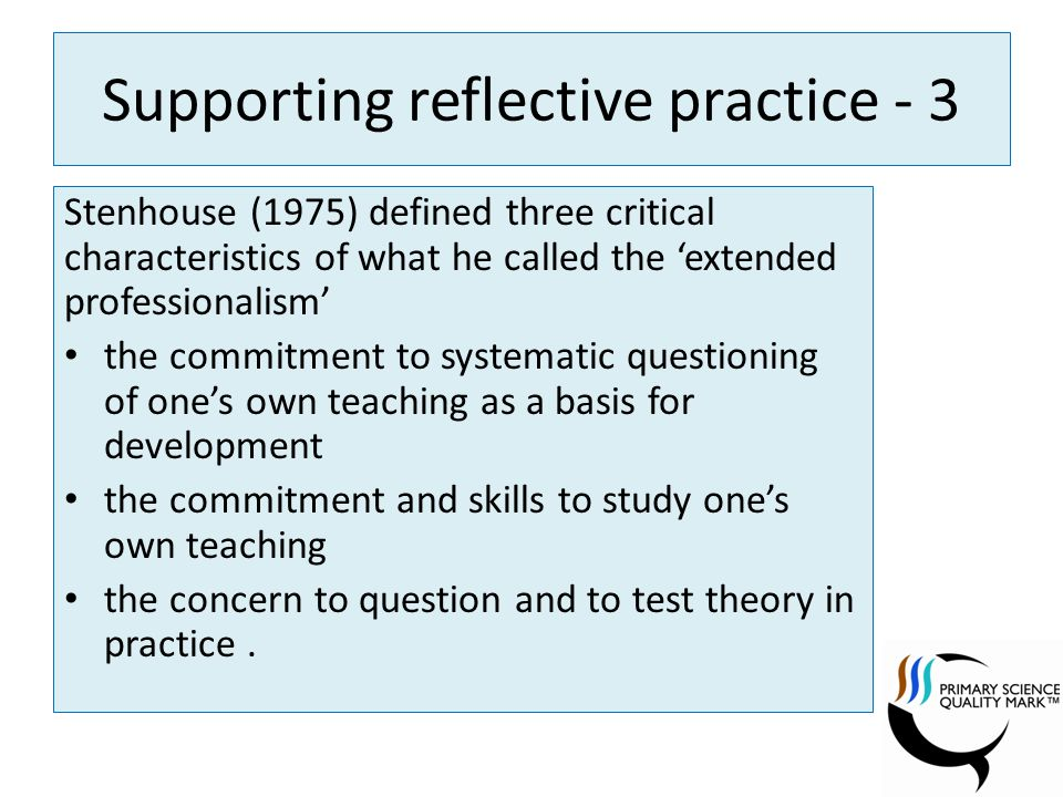 Supporting reflective practice - 3 Stenhouse (1975) defined three critical characteristics of what he called the extended professionalism the commitment to systematic questioning of ones own teaching as a basis for development the commitment and skills to study ones own teaching the concern to question and to test theory in practice.