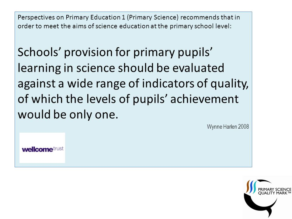 Perspectives on Primary Education 1 (Primary Science) recommends that in order to meet the aims of science education at the primary school level: Schools provision for primary pupils learning in science should be evaluated against a wide range of indicators of quality, of which the levels of pupils achievement would be only one.