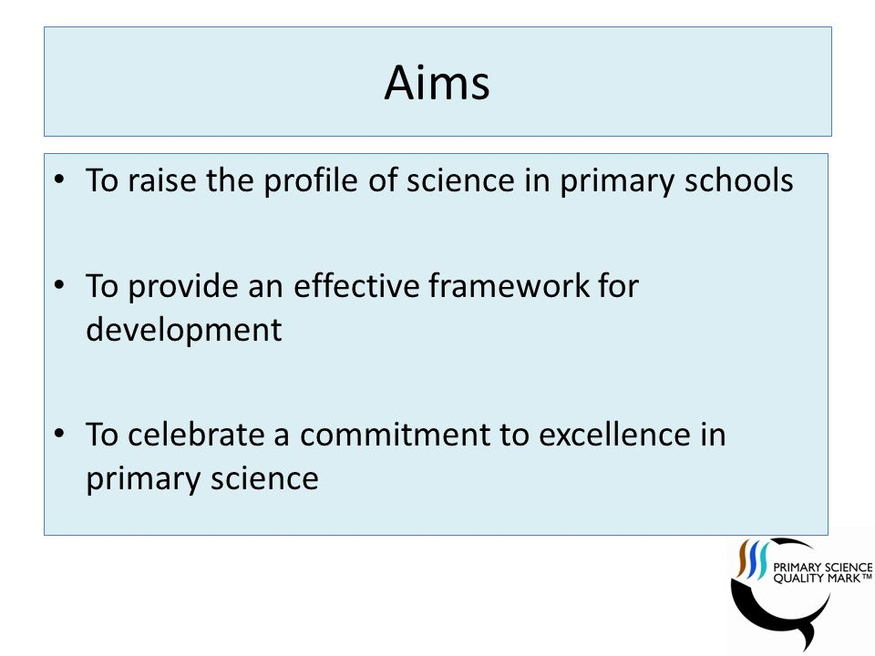 Aims To raise the profile of science in primary schools To provide an effective framework for development To celebrate a commitment to excellence in primary science