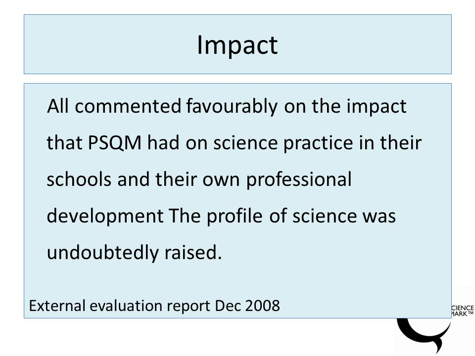 Impact All commented favourably on the impact that PSQM had on science practice in their schools and their own professional development The profile of science was undoubtedly raised.