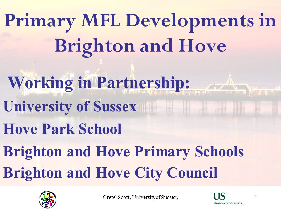 Gretel Scott, Universityof Sussex,1 Primary MFL Developments in Brighton and Hove Working in Partnership: University of Sussex Hove Park School Bright