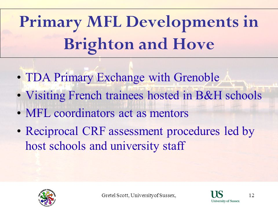 Gretel Scott, Universityof Sussex,12 Primary MFL Developments in Brighton and Hove TDA Primary Exchange with Grenoble Visiting French trainees hosted