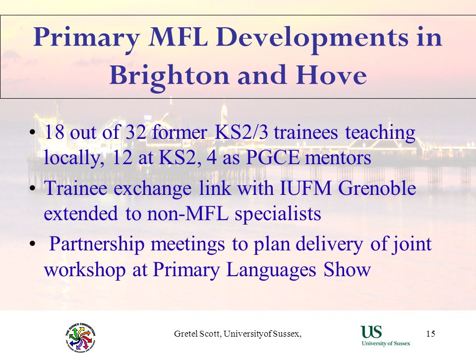 Gretel Scott, Universityof Sussex,15 Primary MFL Developments in Brighton and Hove 18 out of 32 former KS2/3 trainees teaching locally, 12 at KS2, 4 a