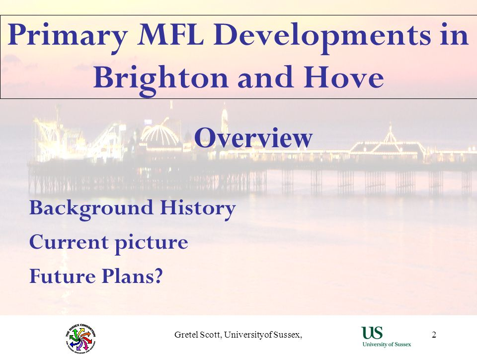Gretel Scott, Universityof Sussex,2 Primary MFL Developments in Brighton and Hove Overview Background History Current picture Future Plans?